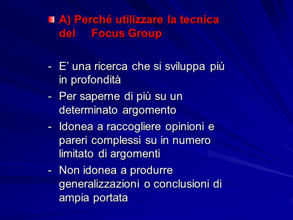 A) Perché utilizzare la tecnica del Focus Group -E' una ricerca che si sviluppa più in profondità -Per saperne di più su un determinato argomento -Ido