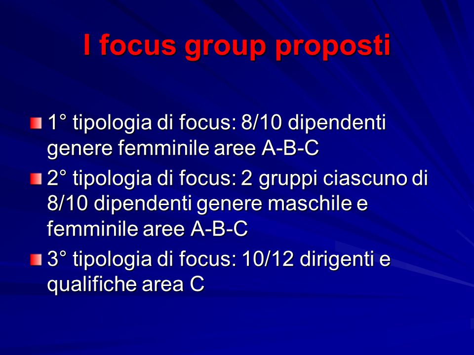 I focus group proposti 1° tipologia di focus: 8/10 dipendenti genere femminile aree A-B-C 2° tipologia di focus: 2 gruppi ciascuno di 8/10 dipendenti