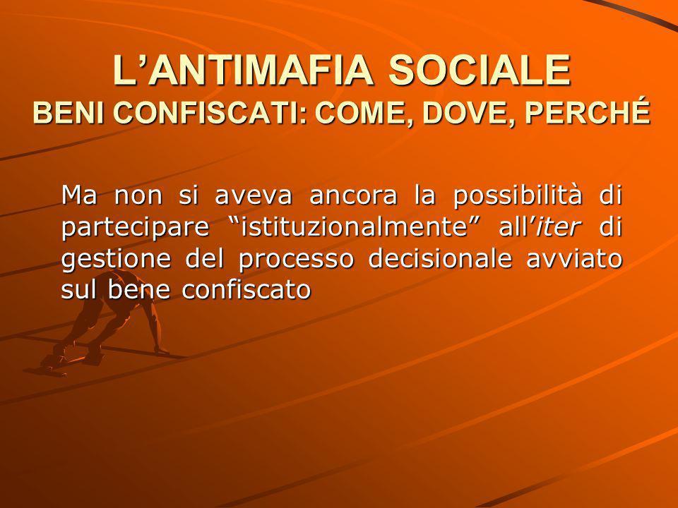 """L'ANTIMAFIA SOCIALE BENI CONFISCATI: COME, DOVE, PERCHÉ Ma non si aveva ancora la possibilità di partecipare """"istituzionalmente"""" all'iter di gestione"""