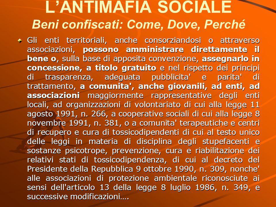 L'ANTIMAFIA SOCIALE Beni confiscati: Come, Dove, Perché Gli enti territoriali, anche consorziandosi o attraverso associazioni, possono amministrare di