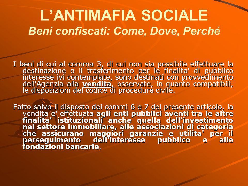 L'ANTIMAFIA SOCIALE Beni confiscati: Come, Dove, Perché I beni di cui al comma 3, di cui non sia possibile effettuare la destinazione o il trasferimen