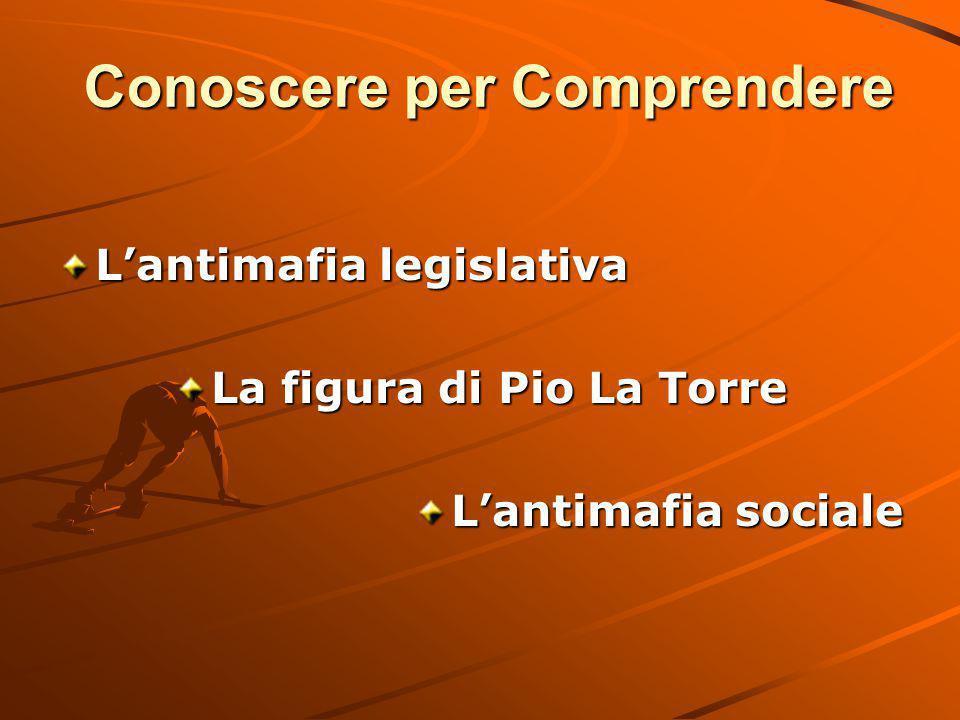 Conoscere per Comprendere L'antimafia legislativa La figura di Pio La Torre L'antimafia sociale