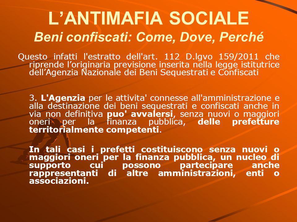 L'ANTIMAFIA SOCIALE Beni confiscati: Come, Dove, Perché Questo infatti l'estratto dell'art. 112 D.lgvo 159/2011 che riprende l'originaria previsione i