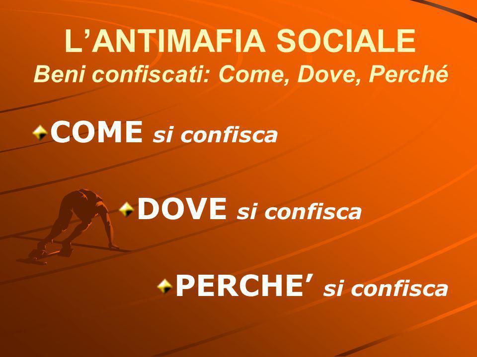 L'ANTIMAFIA SOCIALE Beni confiscati: Come, Dove, Perché COME si confisca DOVE si confisca PERCHE' si confisca