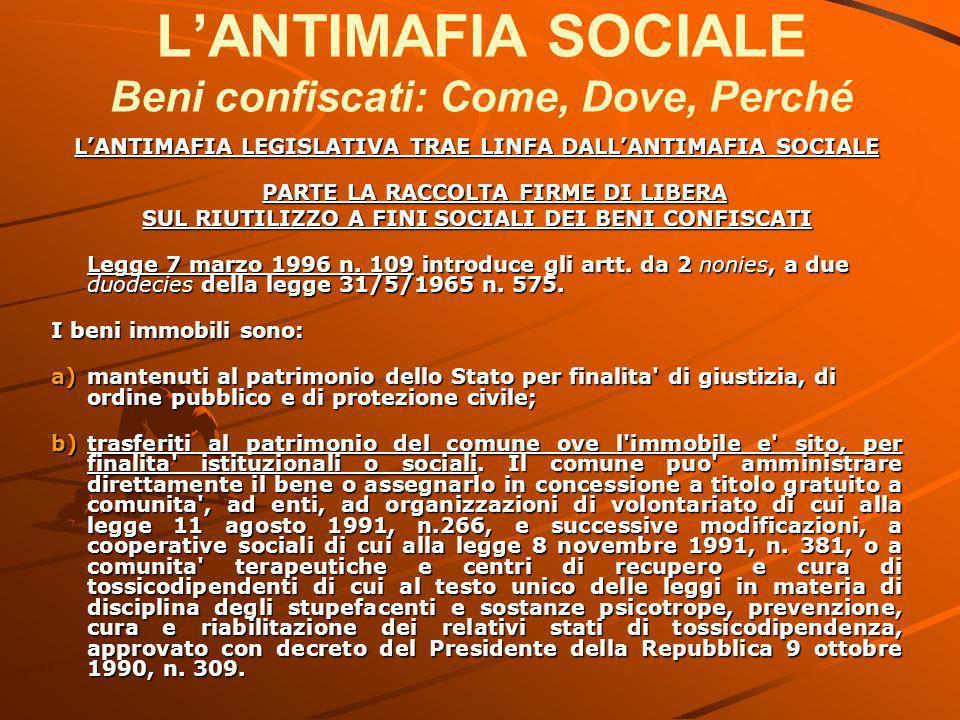 L'ANTIMAFIA SOCIALE Beni confiscati: Come, Dove, Perché L'ANTIMAFIA LEGISLATIVA TRAE LINFA DALL'ANTIMAFIA SOCIALE PARTE LA RACCOLTA FIRME DI LIBERA SUL RIUTILIZZO A FINI SOCIALI DEI BENI CONFISCATI Legge 7 marzo 1996 n.