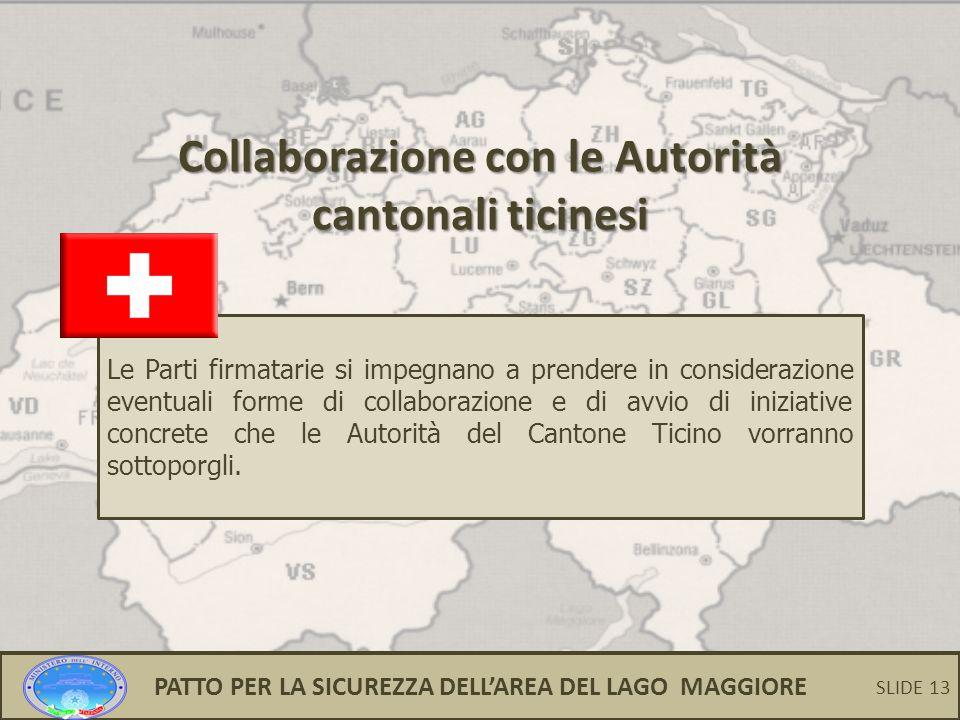 13 Collaborazione con le Autorità cantonali ticinesi Le Parti firmatarie si impegnano a prendere in considerazione eventuali forme di collaborazione e di avvio di iniziative concrete che le Autorità del Cantone Ticino vorranno sottoporgli.