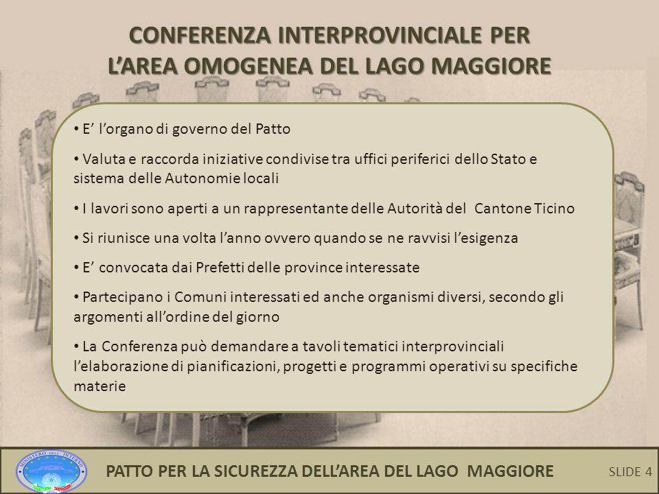 4 CONFERENZA INTERPROVINCIALE PER L'AREA OMOGENEA DEL LAGO MAGGIORE E' l'organo di governo del Patto Valuta e raccorda iniziative condivise tra uffici periferici dello Stato e sistema delle Autonomie locali I lavori sono aperti a un rappresentante delle Autorità del Cantone Ticino Si riunisce una volta l'anno ovvero quando se ne ravvisi l'esigenza E' convocata dai Prefetti delle province interessate Partecipano i Comuni interessati ed anche organismi diversi, secondo gli argomenti all'ordine del giorno La Conferenza può demandare a tavoli tematici interprovinciali l'elaborazione di pianificazioni, progetti e programmi operativi su specifiche materie PATTO PER LA SICUREZZA DELL'AREA DEL LAGO MAGGIORE SLIDE 4