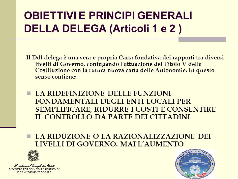 OBIETTIVI E PRINCIPI GENERALI DELLA DELEGA (Articoli 1 e 2 ) Il Ddl delega è una vera e propria Carta fondativa dei rapporti tra diversi livelli di Governo, coniugando l'attuazione del Titolo V della Costituzione con la futura nuova carta delle Autonomie.