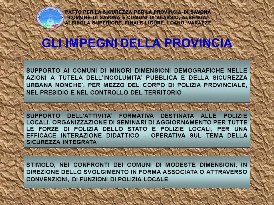 8 INCREMENTARE, COMPATIBILMENTE CON L'EQUILIBRIO DI BILANCIO, LA PIANTA ORGANICA DEGLI AGENTI DI POLIZIA MUNICIPALE PROSEGUENDO ALTRESI' NELLE AZIONI GIA' INTRAPRESE PER RECUPERARE A COMPITI OPERATIVI PERSONALE ADIBITO A MANSIONI BUROCRATICHE INDIVIDUAZIONE, DI INTESA CON LA PREFETTURA, DI STRETTE FORME DI COLLABORAZIONE PER L'INTERSCAMBIO INFORMATICO, NEL SETTORE DEGLI APPALTI, DELLE AUTORIZZAZIONI AGLI ESERCIZI PUBBLICI E COMMERCIALI, DEGLI INTERVENTI URBANISTICI ORGANIZZAZIONE, IN COLLABORAZIONE, DI INIZIATIVE FORMATIVE SULLA SICUREZZA E LA LEGALITA' AZIONE DI PREVENZIONE SULL'ABUSO DELL'ALCOL E SULLE TOSSICODIPENDENZE IMPEGNI DEL COMUNE DI SAVONA INIZIATIVE PER FAVORIRE TRA ITALIANI E STRANIERI LA COMPRENSIONE E LA CONOSCENZA DELLE RISPETTIVE CULTURE PATTO PER LA SICUREZZA PER LA PROVINCIA DI SAVONA COMUNE DI SAVONA E COMUNI DI ALASSIO, ALBENGA, ALBISOLA SUPERIORE, FINALE LIGURE, LOANO, VARAZZE