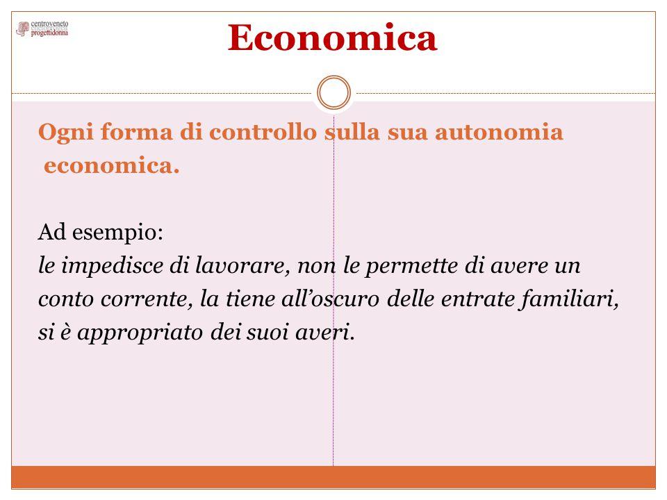 Economica Ogni forma di controllo sulla sua autonomia economica. Ad esempio: le impedisce di lavorare, non le permette di avere un conto corrente, la
