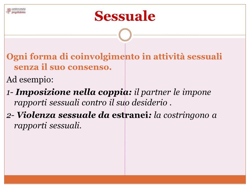 Sessuale Ogni forma di coinvolgimento in attività sessuali senza il suo consenso. Ad esempio: 1- Imposizione nella coppia: il partner le impone rappor