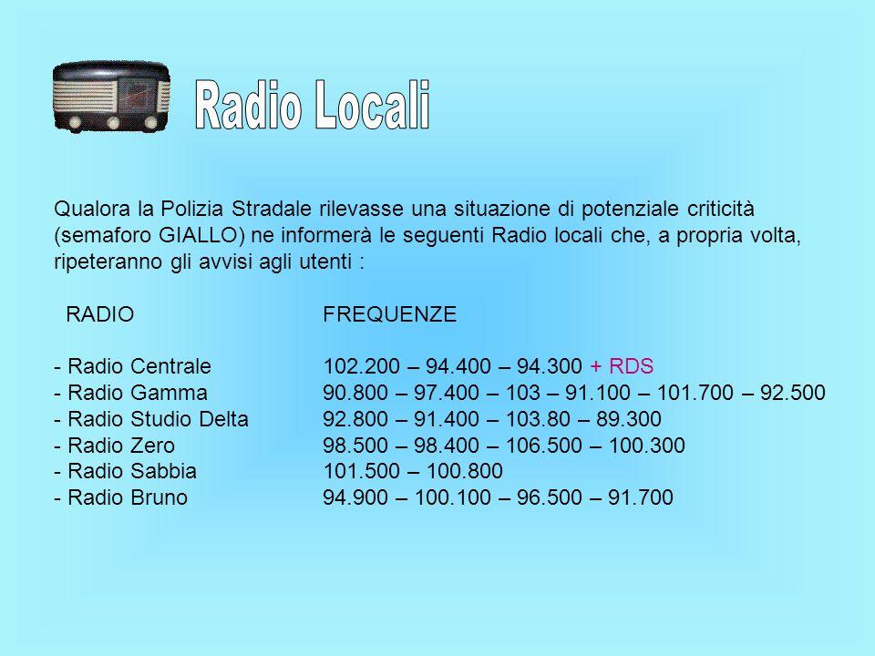 Qualora la Polizia Stradale rilevasse una situazione di potenziale criticità (semaforo GIALLO) ne informerà le seguenti Radio locali che, a propria volta, ripeteranno gli avvisi agli utenti : RADIO FREQUENZE - Radio Centrale 102.200 – 94.400 – 94.300 + RDS - Radio Gamma 90.800 – 97.400 – 103 – 91.100 – 101.700 – 92.500 - Radio Studio Delta 92.800 – 91.400 – 103.80 – 89.300 - Radio Zero 98.500 – 98.400 – 106.500 – 100.300 - Radio Sabbia 101.500 – 100.800 - Radio Bruno 94.900 – 100.100 – 96.500 – 91.700