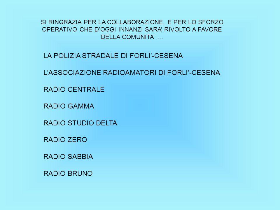 SI RINGRAZIA PER LA COLLABORAZIONE, E PER LO SFORZO OPERATIVO CHE D'OGGI INNANZI SARA' RIVOLTO A FAVORE DELLA COMUNITA' … LA POLIZIA STRADALE DI FORLI'-CESENA L'ASSOCIAZIONE RADIOAMATORI DI FORLI'-CESENA RADIO CENTRALE RADIO GAMMA RADIO STUDIO DELTA RADIO ZERO RADIO SABBIA RADIO BRUNO