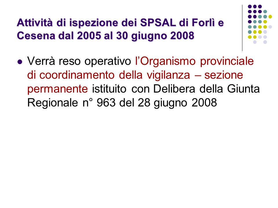 Attività di ispezione dei SPSAL di Forlì e Cesena dal 2005 al 30 giugno 2008 Verrà reso operativo l'Organismo provinciale di coordinamento della vigilanza – sezione permanente istituito con Delibera della Giunta Regionale n° 963 del 28 giugno 2008