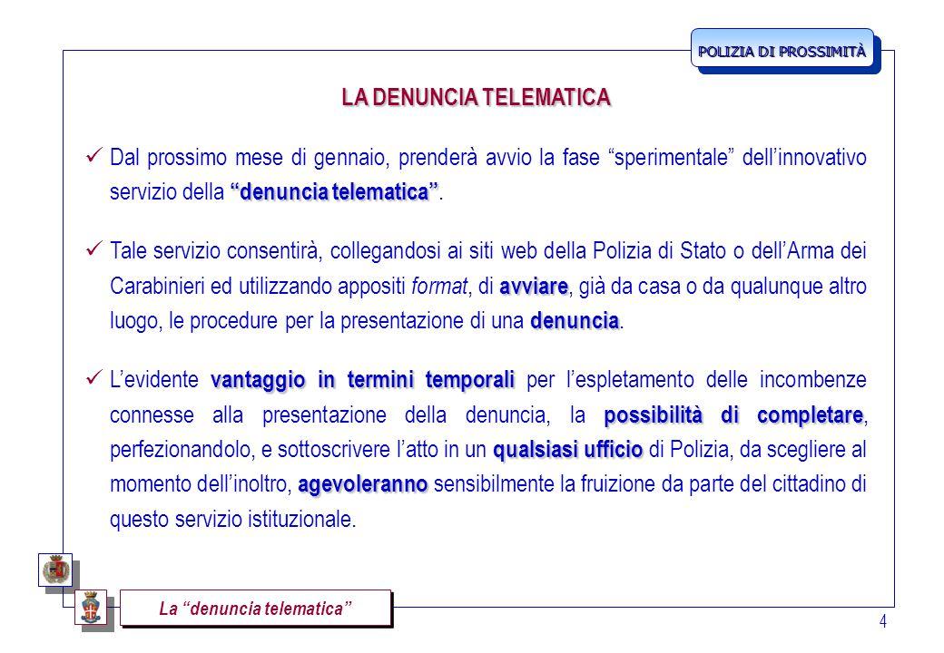 POLIZIA DI PROSSIMITÀ 4 LA DENUNCIA TELEMATICA denuncia telematica Dal prossimo mese di gennaio, prenderà avvio la fase sperimentale dell'innovativo servizio della denuncia telematica .