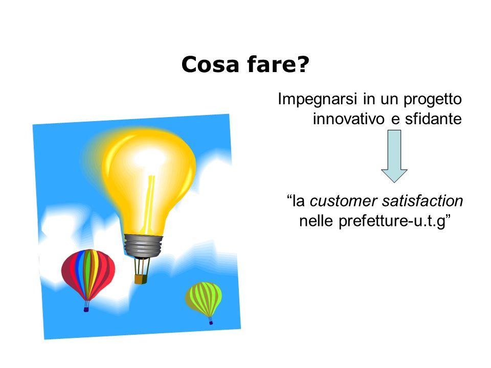 """Cosa fare? Impegnarsi in un progetto innovativo e sfidante """"la customer satisfaction nelle prefetture-u.t.g"""""""