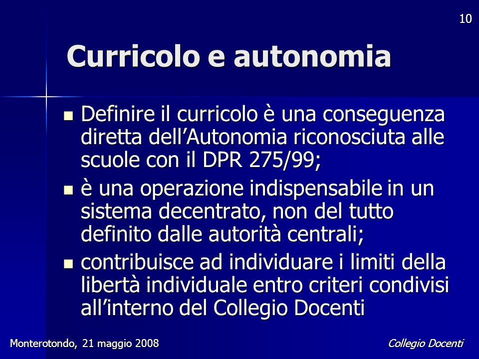 Collegio Docenti Monterotondo, 21 maggio 2008 10 Curricolo e autonomia Definire il curricolo è una conseguenza diretta dell'Autonomia riconosciuta all