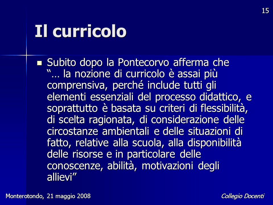 """Collegio Docenti Monterotondo, 21 maggio 2008 15 Il curricolo Subito dopo la Pontecorvo afferma che """"… la nozione di curricolo è assai più comprensiva"""