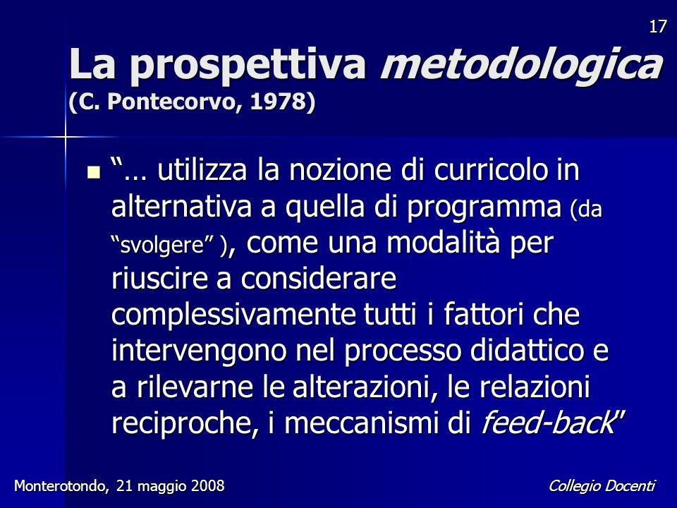 """Collegio Docenti Monterotondo, 21 maggio 2008 17 La prospettiva metodologica (C. Pontecorvo, 1978) """"… utilizza la nozione di curricolo in alternativa"""
