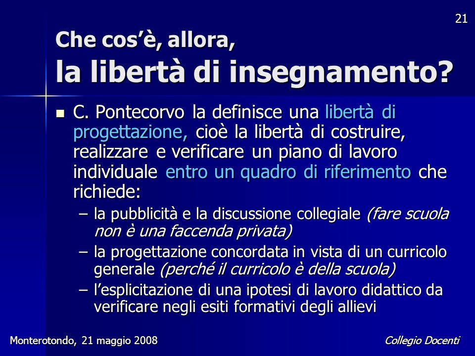 Collegio Docenti Monterotondo, 21 maggio 2008 21 Che cos'è, allora, la libertà di insegnamento? C. Pontecorvo la definisce una libertà di progettazion