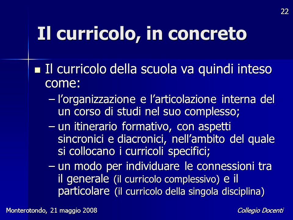 Collegio Docenti Monterotondo, 21 maggio 2008 22 Il curricolo, in concreto Il curricolo della scuola va quindi inteso come: Il curricolo della scuola