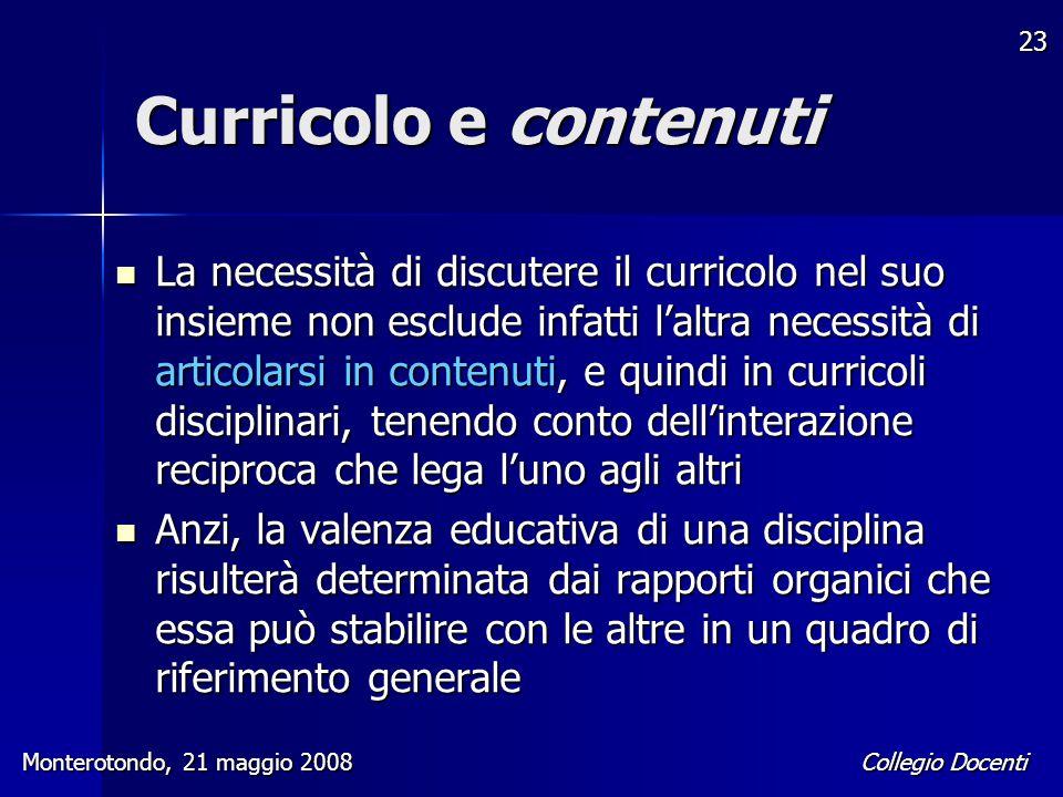 Collegio Docenti Monterotondo, 21 maggio 2008 23 Curricolo e contenuti La necessità di discutere il curricolo nel suo insieme non esclude infatti l'al
