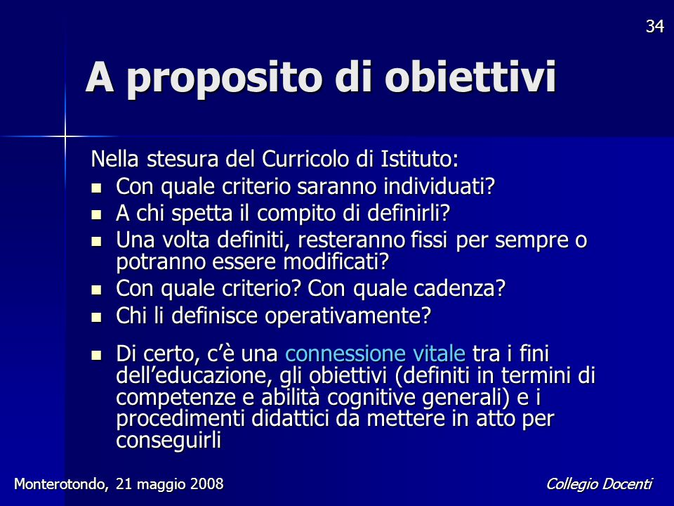 Collegio Docenti Monterotondo, 21 maggio 2008 34 A proposito di obiettivi Nella stesura del Curricolo di Istituto: Con quale criterio saranno individu