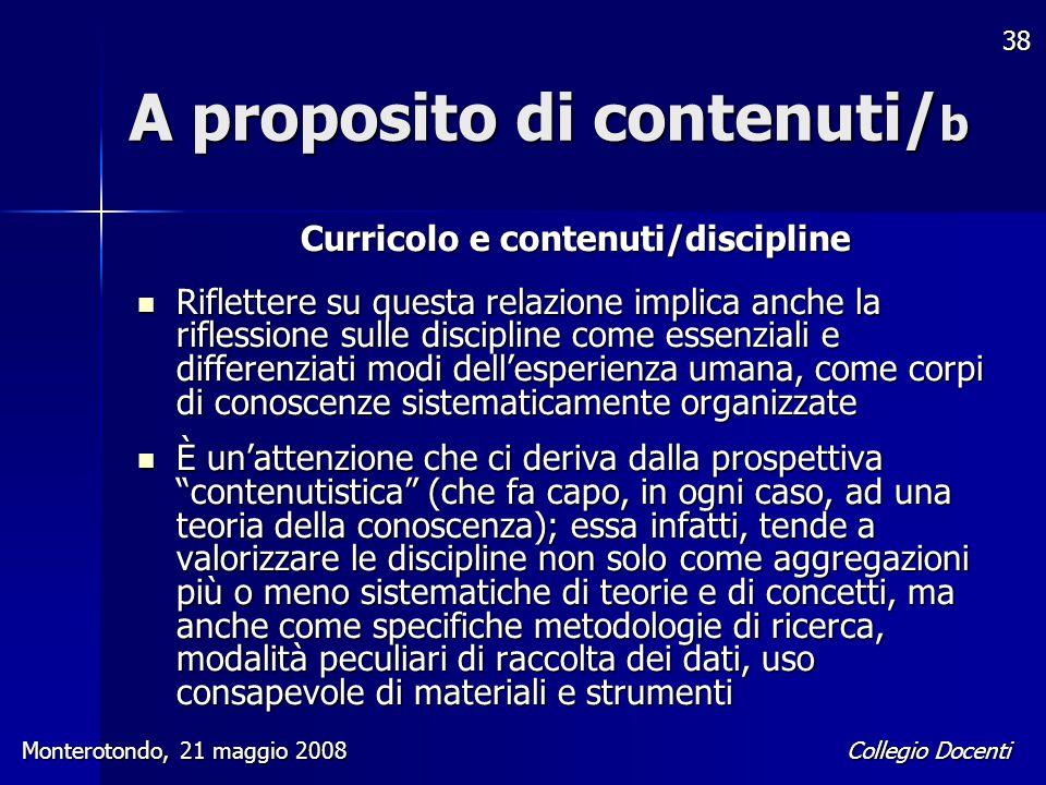 Collegio Docenti Monterotondo, 21 maggio 2008 38 A proposito di contenuti/ b Curricolo e contenuti/discipline Riflettere su questa relazione implica a