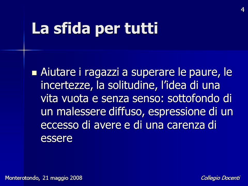 Collegio Docenti Monterotondo, 21 maggio 2008 4 La sfida per tutti Aiutare i ragazzi a superare le paure, le incertezze, la solitudine, l'idea di una