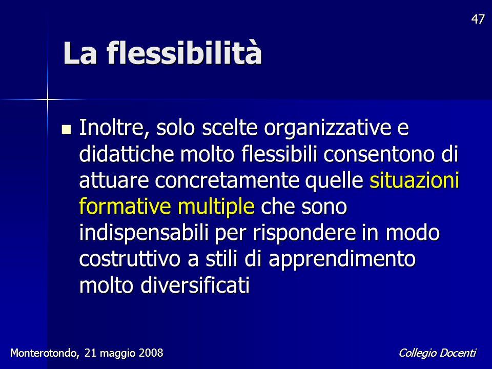 Collegio Docenti Monterotondo, 21 maggio 2008 47 La flessibilità Inoltre, solo scelte organizzative e didattiche molto flessibili consentono di attuar