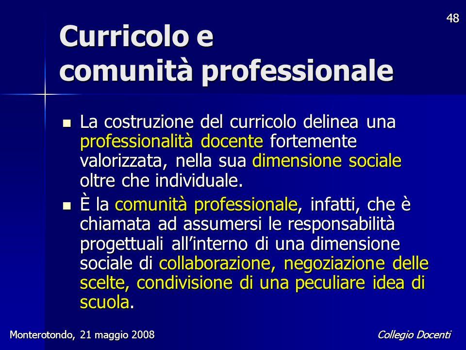 Collegio Docenti Monterotondo, 21 maggio 2008 48 Curricolo e comunità professionale La costruzione del curricolo delinea una professionalità docente f