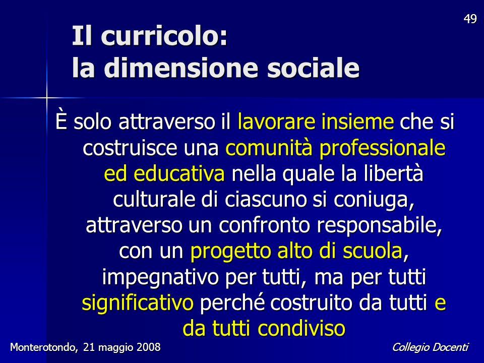 Collegio Docenti Monterotondo, 21 maggio 2008 49 Il curricolo: la dimensione sociale È solo attraverso il lavorare insieme che si costruisce una comun