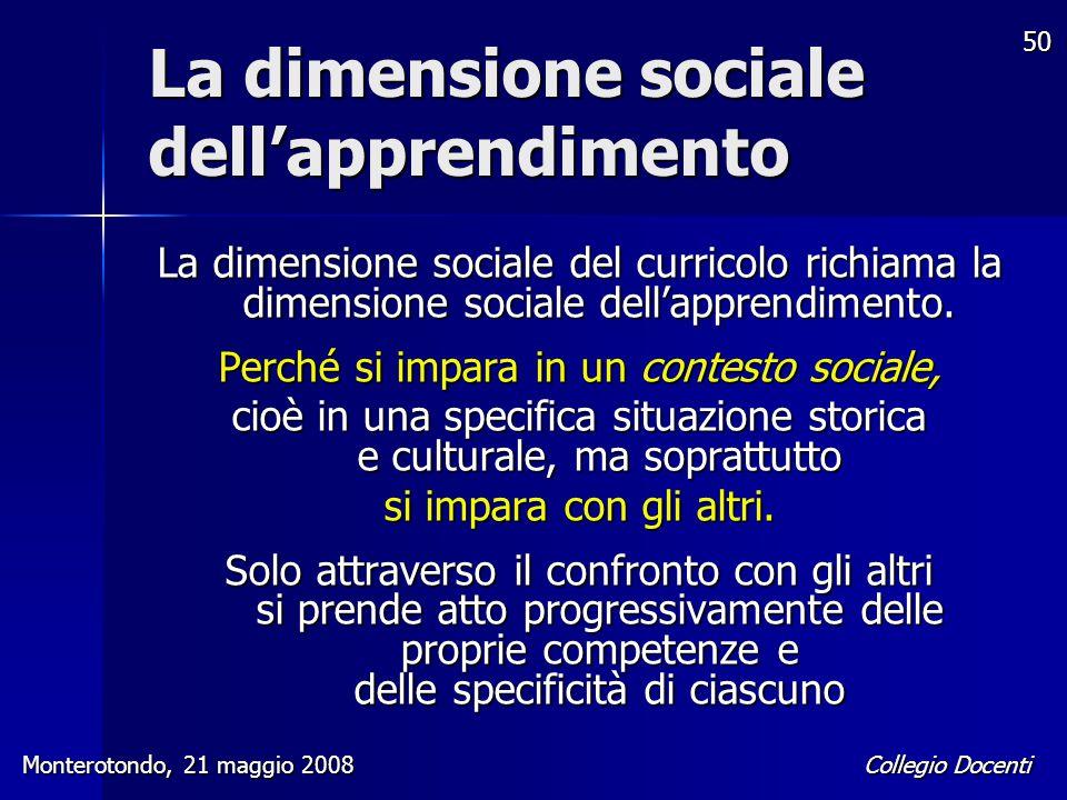 Collegio Docenti Monterotondo, 21 maggio 2008 50 La dimensione sociale dell'apprendimento La dimensione sociale del curricolo richiama la dimensione s