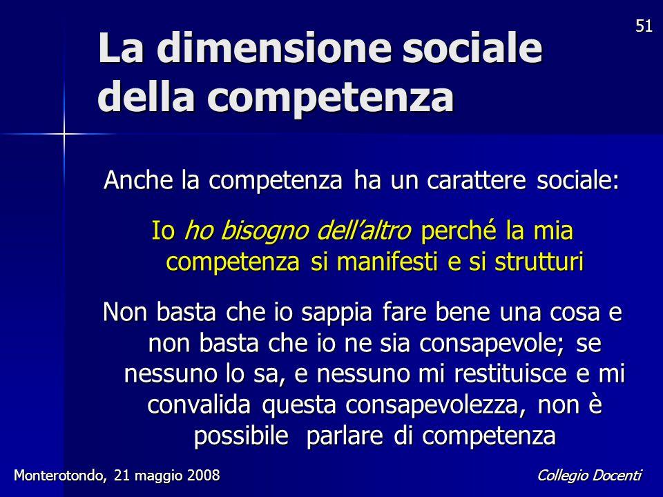 Collegio Docenti Monterotondo, 21 maggio 2008 51 Anche la competenza ha un carattere sociale: Io ho bisogno dell'altro perché la mia competenza si man