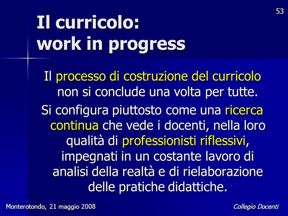 Collegio Docenti Monterotondo, 21 maggio 2008 53 Il curricolo: work in progress Il processo di costruzione del curricolo non si conclude una volta per