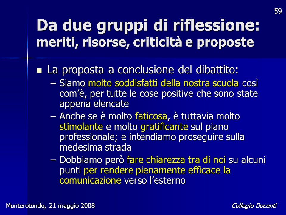 Collegio Docenti Monterotondo, 21 maggio 2008 59 Da due gruppi di riflessione: meriti, risorse, criticità e proposte La proposta a conclusione del dib