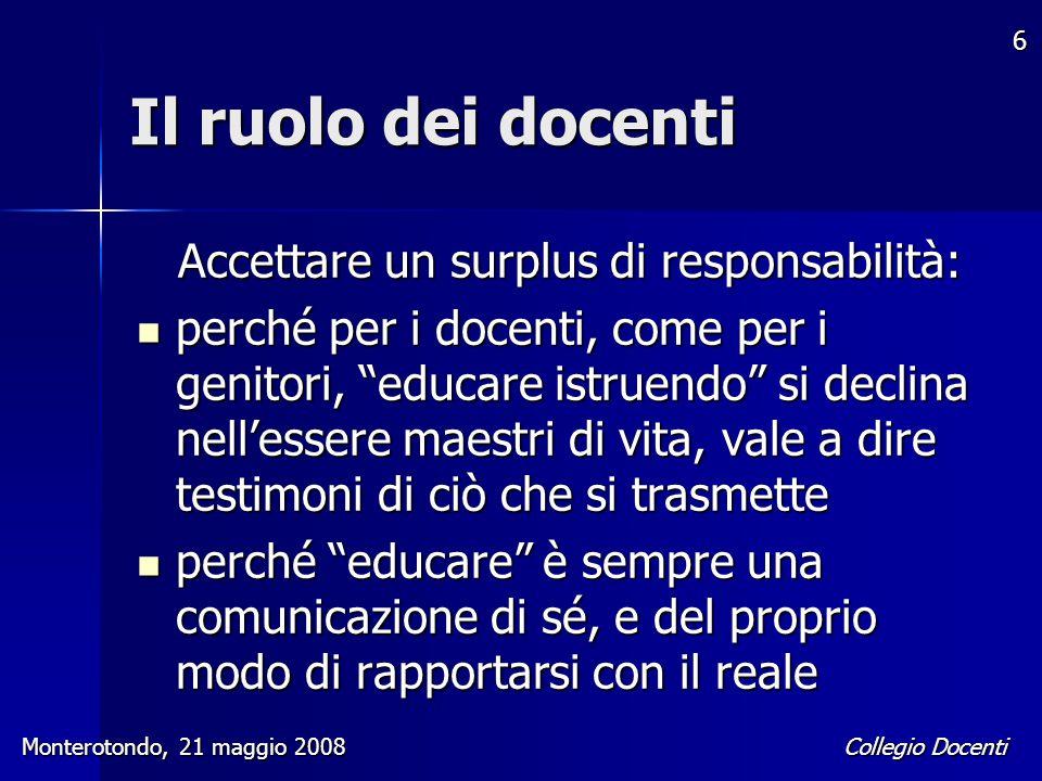 Collegio Docenti Monterotondo, 21 maggio 2008 6 Il ruolo dei docenti Accettare un surplus di responsabilità: perché per i docenti, come per i genitori