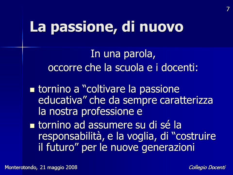 """Collegio Docenti Monterotondo, 21 maggio 2008 7 La passione, di nuovo In una parola, occorre che la scuola e i docenti: tornino a """"coltivare la passio"""