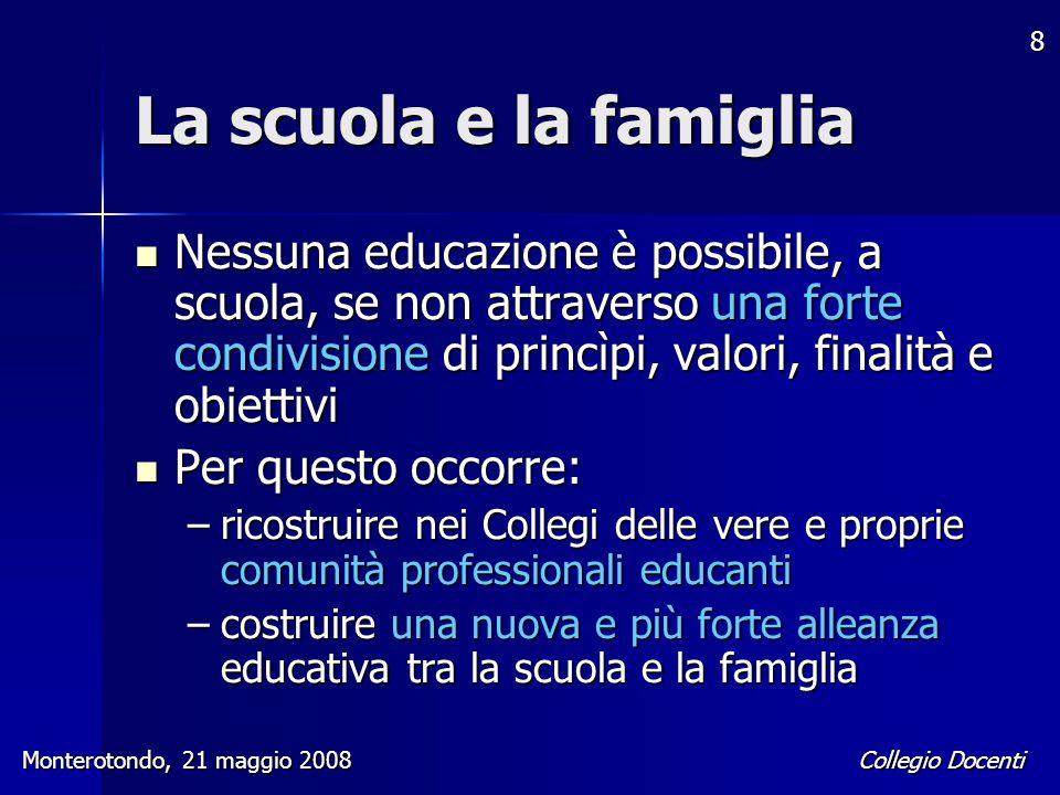 Collegio Docenti Monterotondo, 21 maggio 2008 8 La scuola e la famiglia Nessuna educazione è possibile, a scuola, se non attraverso una forte condivis