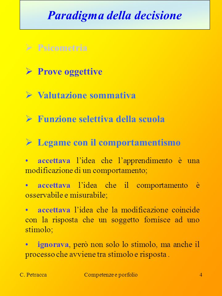 C. PetraccaCompetenze e porfolio4 Paradigma della decisione  Psicometria  Prove oggettive  Valutazione sommativa  Funzione selettiva della scuola