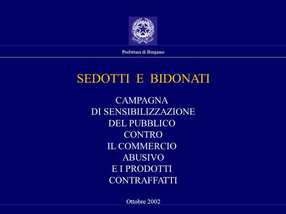 Prefettura di Bergamo CAMPAGNA DI SENSIBILIZZAZIONE DEL PUBBLICO CONTRO IL COMMERCIO ABUSIVO E I PRODOTTI CONTRAFFATTI Ottobre 2002 SEDOTTI E BIDONATI
