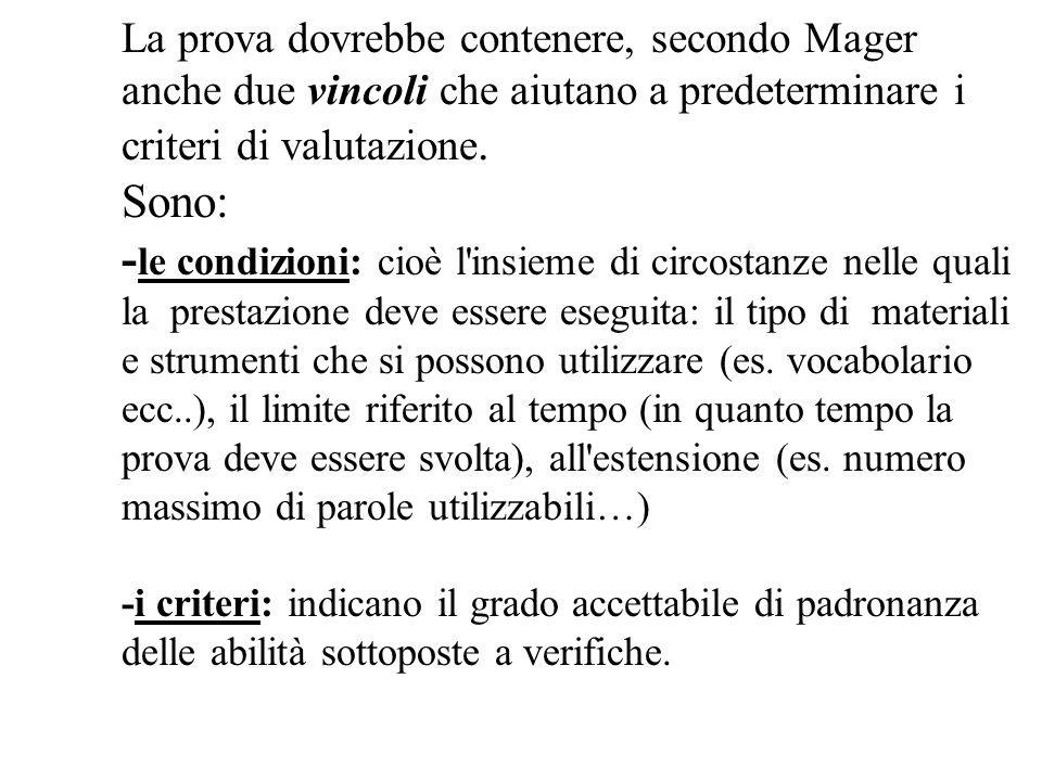 La prova dovrebbe contenere, secondo Mager anche due vincoli che aiutano a predeterminare i criteri di valutazione. Sono: - le condizioni: cioè l'insi