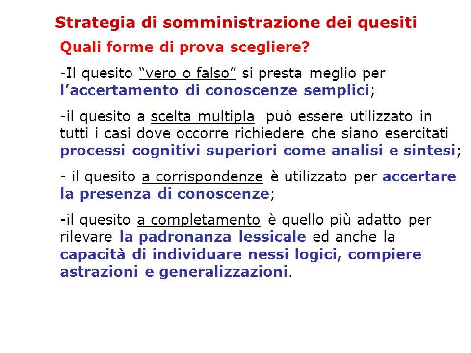 """Strategia di somministrazione dei quesiti Quali forme di prova scegliere? -Il quesito """"vero o falso"""" si presta meglio per l'accertamento di conoscenze"""