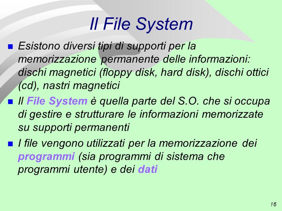 16 Il File System n Esistono diversi tipi di supporti per la memorizzazione permanente delle informazioni: dischi magnetici (floppy disk, hard disk), dischi ottici (cd), nastri magnetici n Il File System è quella parte del S.O.