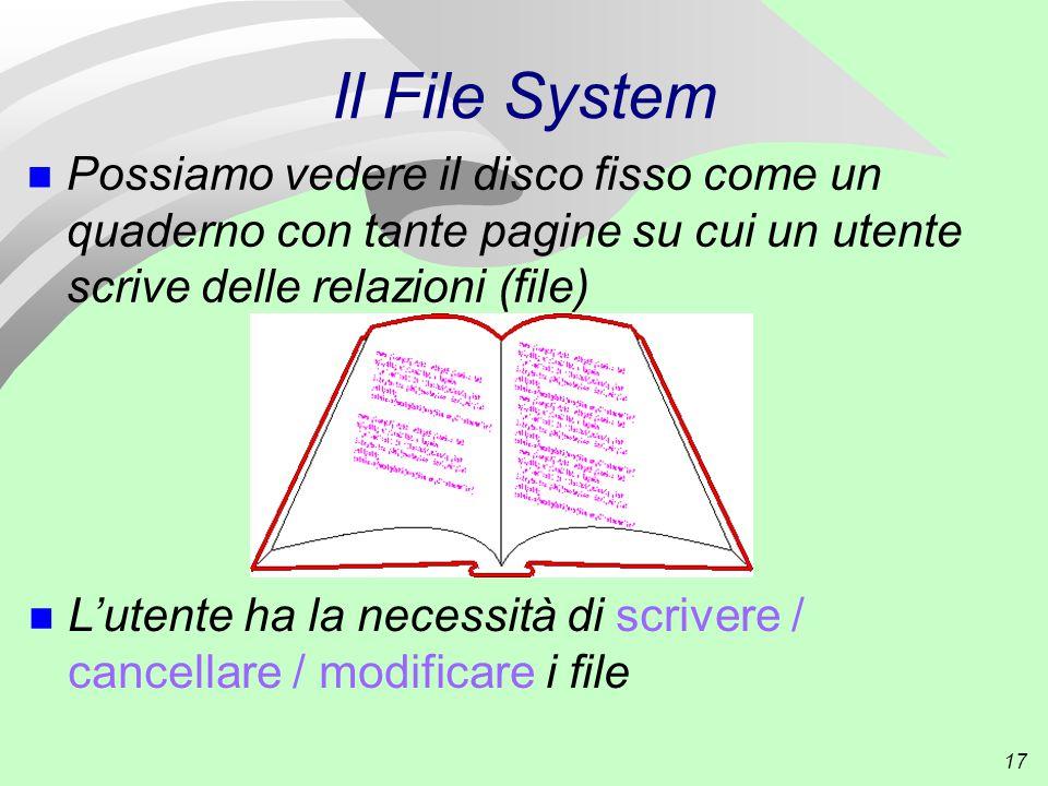 17 Il File System n Possiamo vedere il disco fisso come un quaderno con tante pagine su cui un utente scrive delle relazioni (file) n L'utente ha la necessità di scrivere / cancellare / modificare i file