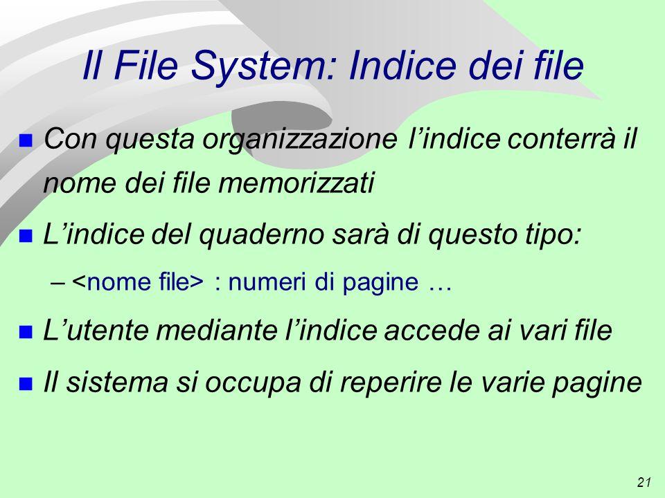 21 Il File System: Indice dei file n Con questa organizzazione l'indice conterrà il nome dei file memorizzati n L'indice del quaderno sarà di questo tipo: – : numeri di pagine … n L'utente mediante l'indice accede ai vari file n Il sistema si occupa di reperire le varie pagine