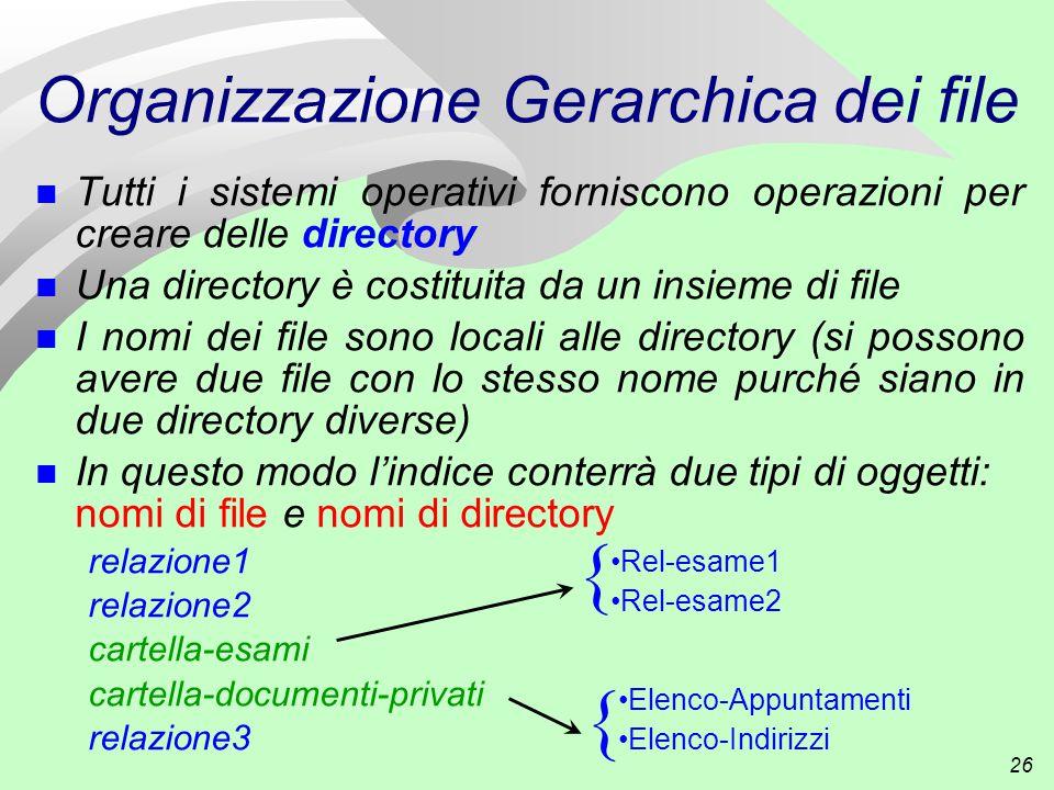 26 Organizzazione Gerarchica dei file n Tutti i sistemi operativi forniscono operazioni per creare delle directory n Una directory è costituita da un insieme di file n I nomi dei file sono locali alle directory (si possono avere due file con lo stesso nome purché siano in due directory diverse) n In questo modo l'indice conterrà due tipi di oggetti: nomi di file e nomi di directory relazione1 relazione2 cartella-esami cartella-documenti-privati relazione3 Rel-esame1 Rel-esame2 { { Elenco-Appuntamenti Elenco-Indirizzi