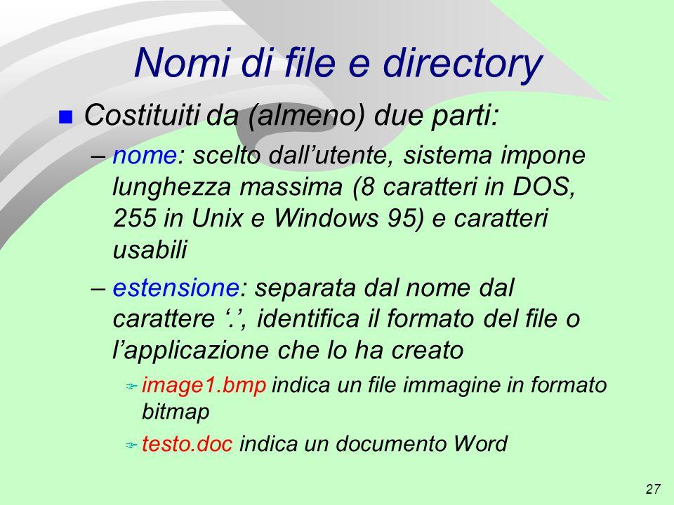 27 Nomi di file e directory n Costituiti da (almeno) due parti: –nome: scelto dall'utente, sistema impone lunghezza massima (8 caratteri in DOS, 255 in Unix e Windows 95) e caratteri usabili –estensione: separata dal nome dal carattere '.', identifica il formato del file o l'applicazione che lo ha creato F image1.bmp indica un file immagine in formato bitmap F testo.doc indica un documento Word