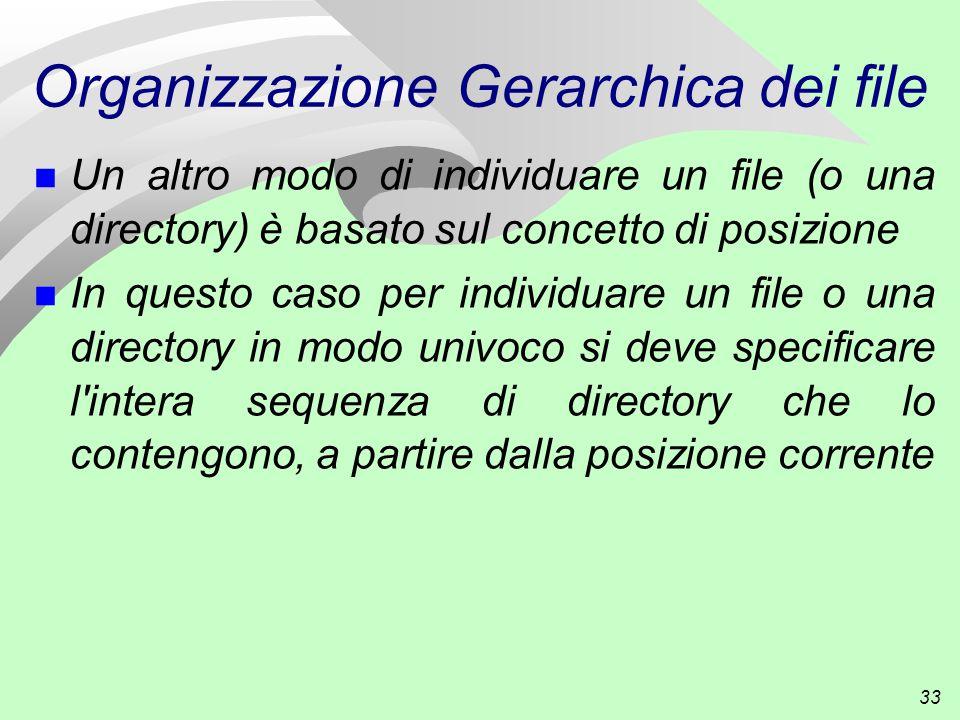 33 Organizzazione Gerarchica dei file n Un altro modo di individuare un file (o una directory) è basato sul concetto di posizione In questo caso per individuare un file o una directory in modo univoco si deve specificare l intera sequenza di directory che lo contengono, a partire dalla posizione corrente