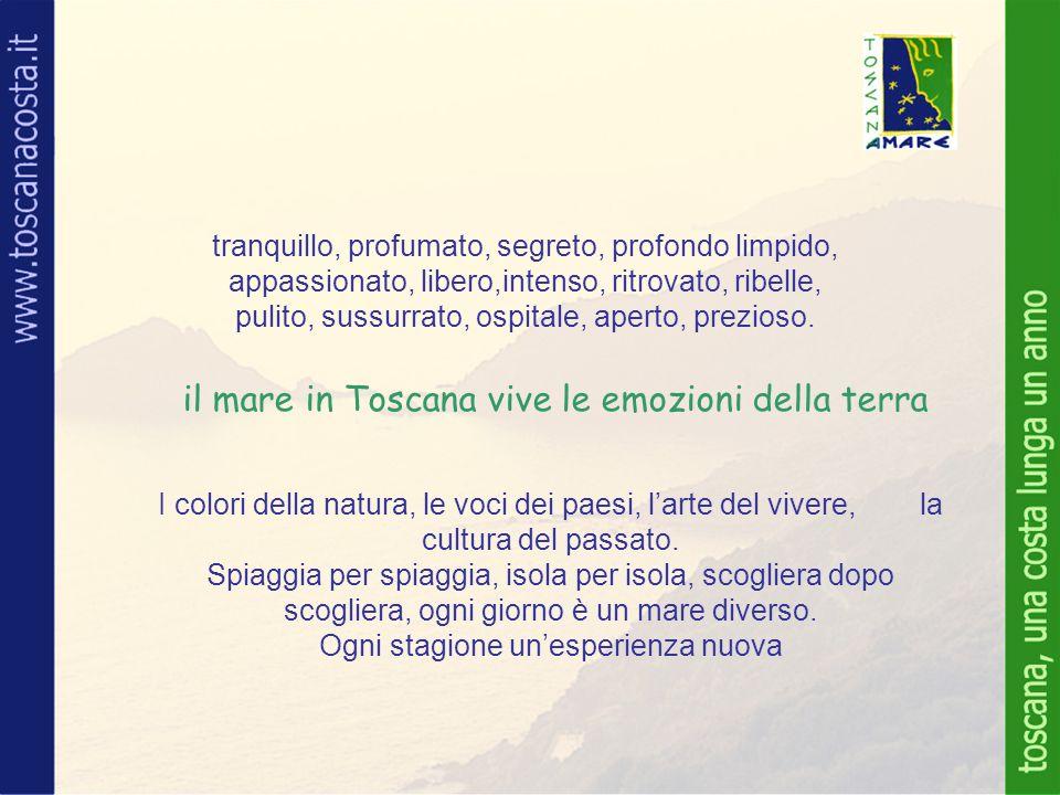 il mare in Toscana vive le emozioni della terra tranquillo, profumato, segreto, profondo limpido, appassionato, libero,intenso, ritrovato, ribelle, pulito, sussurrato, ospitale, aperto, prezioso.